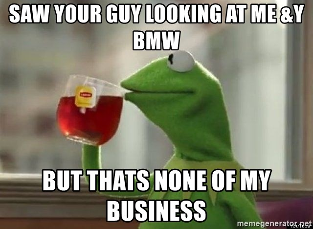Kermet None of my business - saw your guy looking at me &y bmw but thats none of my business