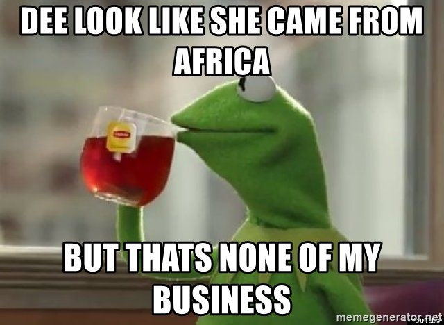 Kermet None of my business - dee look like she came from africa But thats none of my business