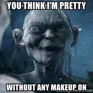 you think I'm pretty without any makeup on - Government Gollum | Meme Generator