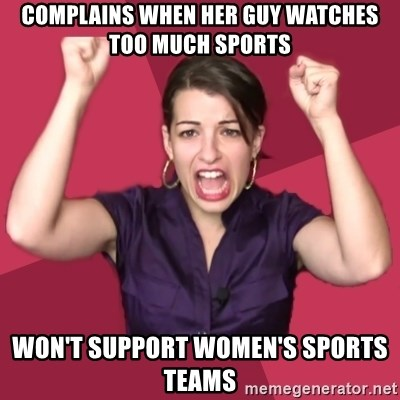 FeministFrequently - complains when her guy watches too much sports won't support women's sports teams