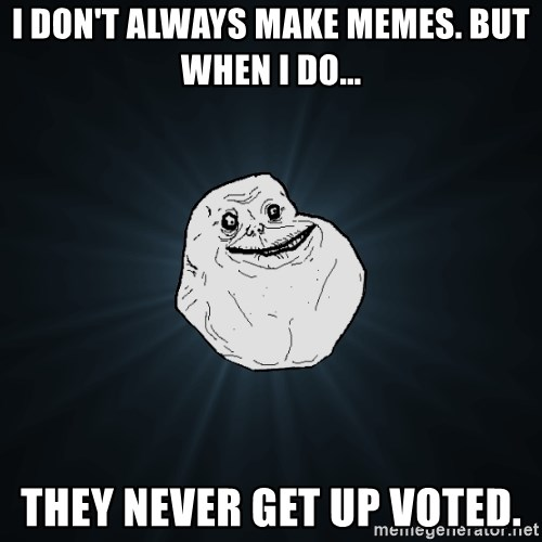 Forever Alone - I don't always make memes. But when I do... they never get up voted.