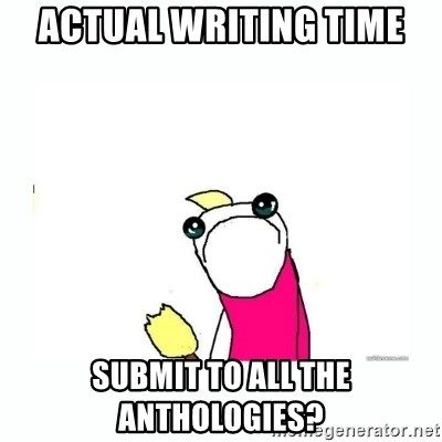 sad do all the things - actual Writing time Submit to ALL the anthologies?
