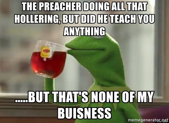 Kermet None of my business - The preacher doing all that hollering, but did he teach you anything .....but that's none of my buisness