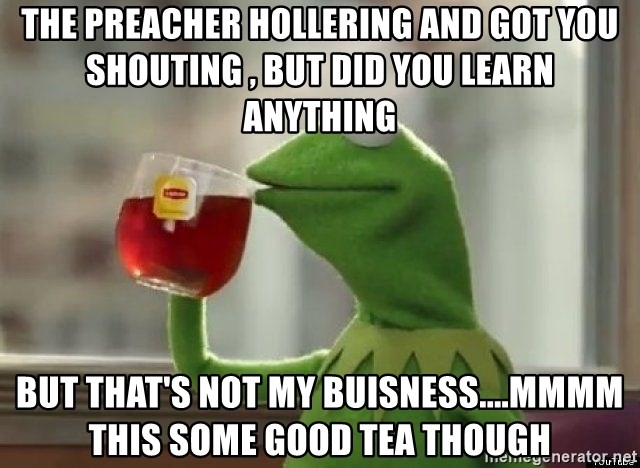 Kermet None of my business - The preacher hollering and got you shouting , but did you learn anything but that's not my buisness....mmmm this some good tea though