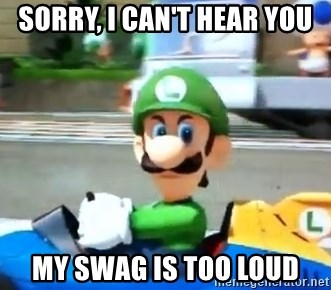 Sorry I Can T Hear You My Swag Is Too Loud Luigi Death