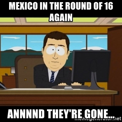 and they're gone - Mexico in the round of 16 again Annnnd they're gone...