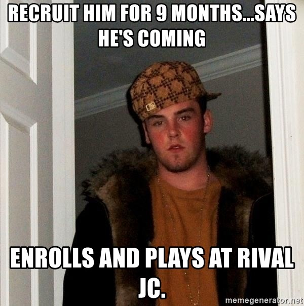 Scumbag Steve - Recruit him for 9 months...says he's coming Enrolls and plays at rival JC.