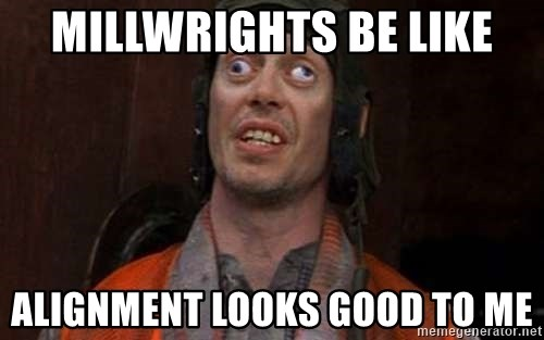 Crazy Eyes Steve - Millwrights be like Alignment looks good to me