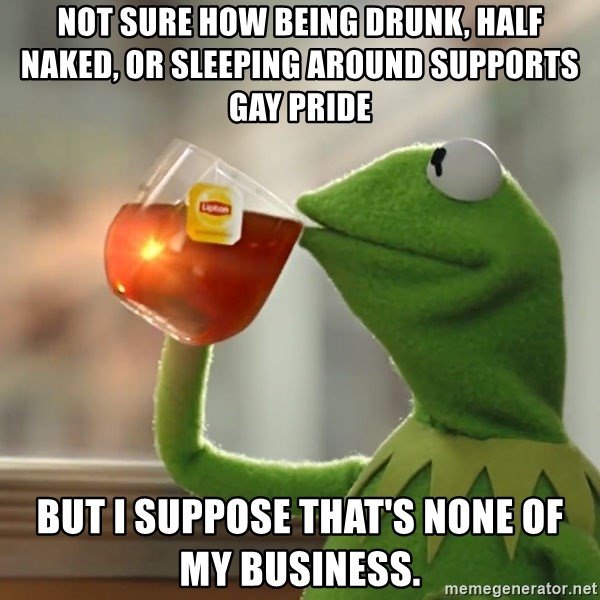 not sure how being drunk, half naked, or sleeping around supports gay pride  but I suppose that's none of my business. - Kermit The Frog Drinking Tea
