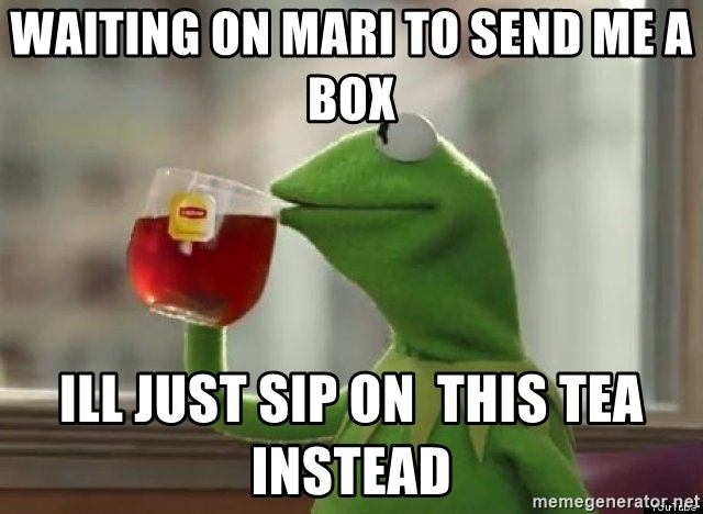 Kermet None of my business - waiting on mari to send me a box  ill just sip on  this tea instead