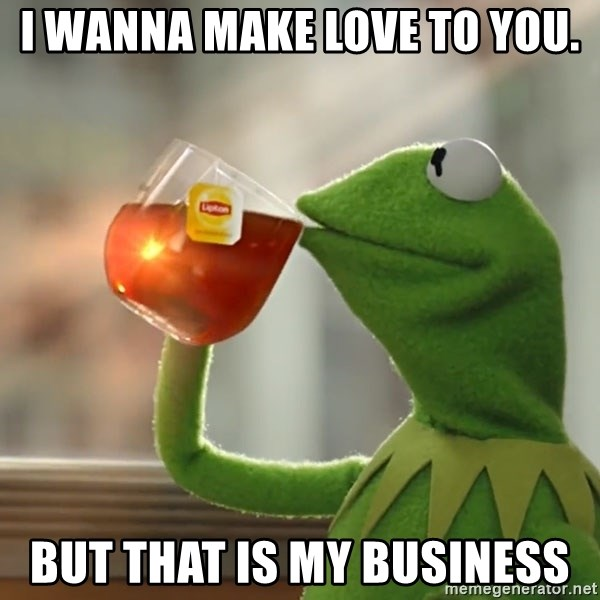 i wanna make love to you  but that is my business - Kermit The Frog