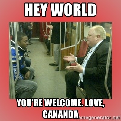Rob Ford - Hey WORLD You're Welcome. Love, Cananda