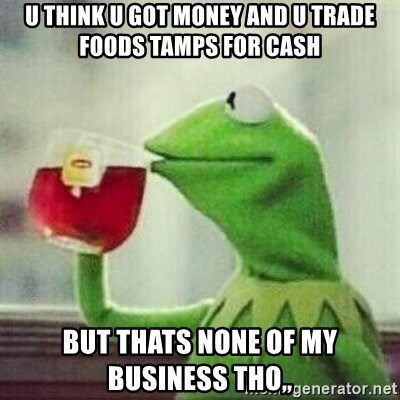 But thats none of my business tho - u think u got money and u trade foods tamps for cash but thats none of my business tho,,