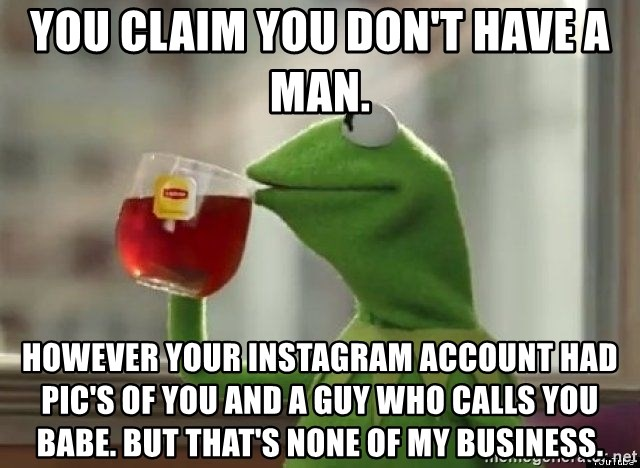 Kermet None of my business - You claim you don't have a man. However your Instagram account had pic's of you and a guy who calls you babe. But that's none of my business.