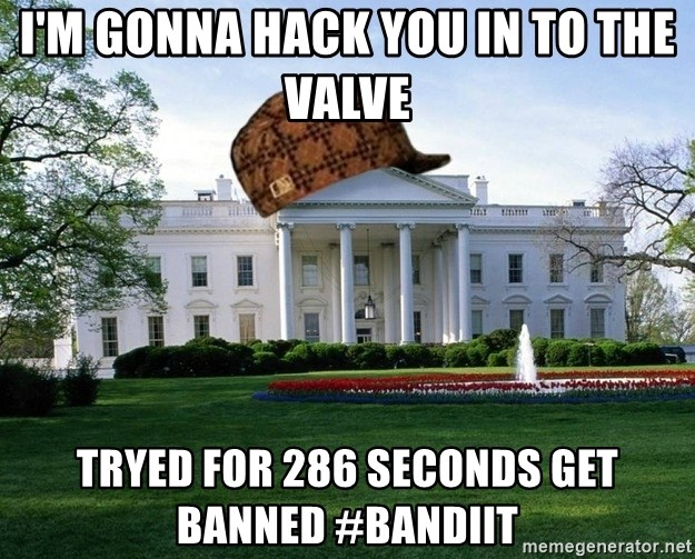 scumbag whitehouse - i'm gonna hack you in to the valve tryed for 286 seconds get banned #bandiit