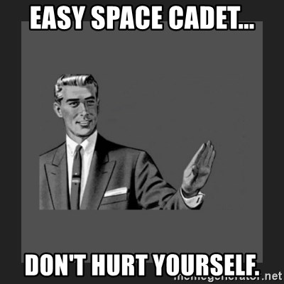kill yourself guy blank - EASY SPACE CADET... DON'T HURT YOURSELF.