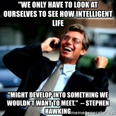 "HaHa! Business! Guy! - ""We only have to look at ourselves to see how intelligent life  ""might develop into something we wouldn't want to meet.""  -- Stephen Hawking"