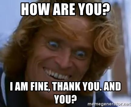 How Are You I Am Fine Thank You And You Willem Dafoe Meme