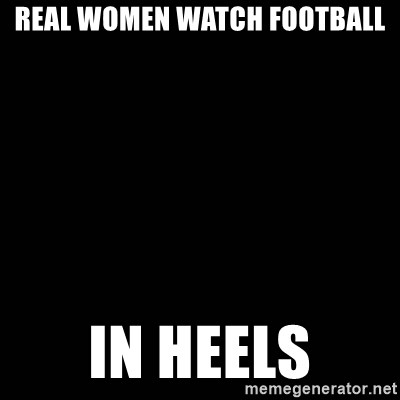 black background - ReAL WOMEN WATCH FOOTBALL in heels