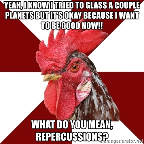 Roleplaying Rooster - Yeah, i know i tried to glass a couple planets but it's okay because i want to be good now!! What do you mean, repercussions?