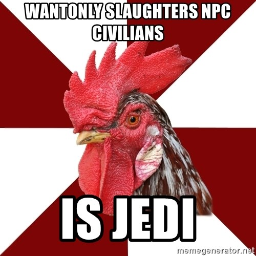 Roleplaying Rooster - wantonly slaughters NPC civilians is Jedi