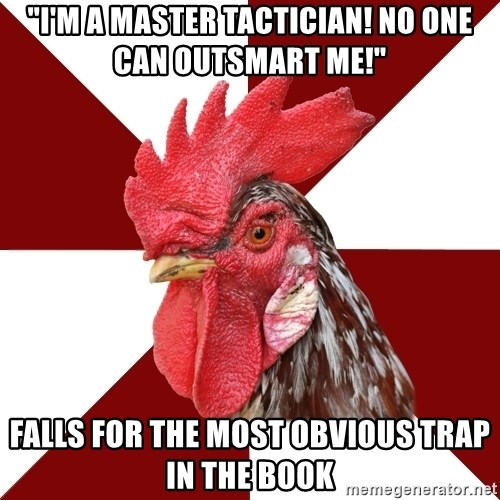 """Roleplaying Rooster - """"I'm a master tactician! No one can outsmart me!"""" Falls for the most obvious trap in the book"""