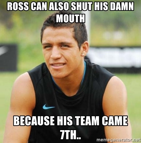 alexis sanchez  - Ross can also shut his damn mouth Because his team came 7th..