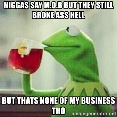 But thats none of my business tho - niggas say M.O.B But they still broke ass hell but thats none of my business tho