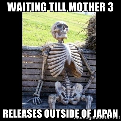 Still Waiting - waiting till mother 3  releases outside of japan