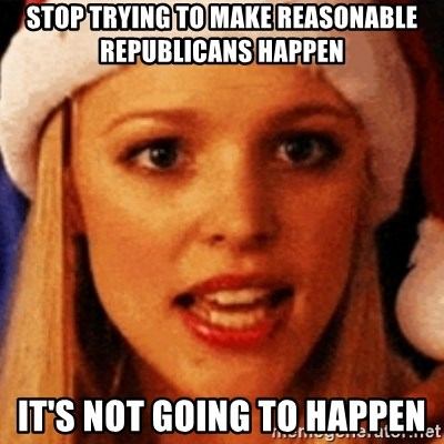 trying to make fetch happen  - stop trying to make reasonable republicans happen it's not going to happen