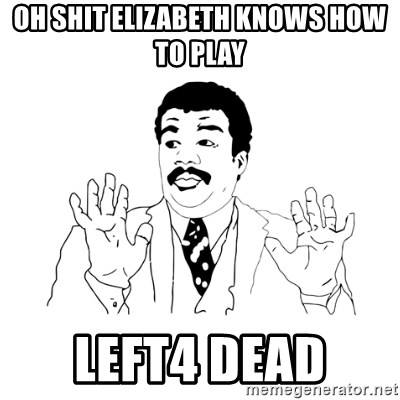 we got a badass over here - oh shit elizabeth knows how to play left4 dead