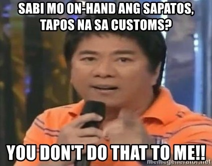 willie revillame you dont do that to me - sabi mo on-hand ang sapatos, tapos na sa customs? you don't do that to me!!
