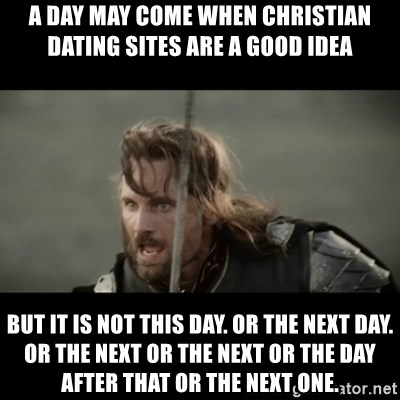 But it is not this Day ARAGORN - A Day may come when christian dating sites are a good idea but it is not this day. or the next day. or the next or the next or the day after that or the next one.