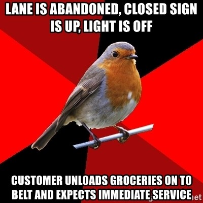 Retail Robin - lane is abandoned, closed sign is up, light is off customer unloads groceries on to belt and expects immediate service