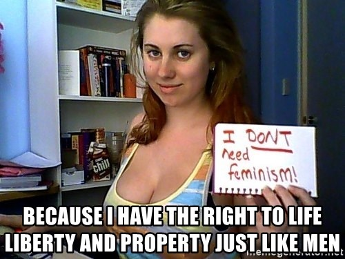 Dont Need Feminism - because i have the right to life liberty and property just like men