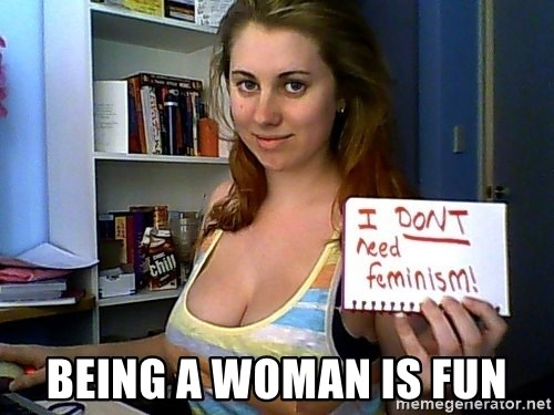 Dont Need Feminism - Being a woman is fun