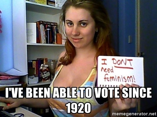 Dont Need Feminism - I've been able to vote since 1920