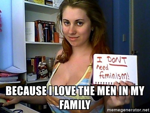 Dont Need Feminism - Because i love the men in my family