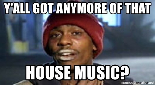 yall got anymore of that house music y'all got anymore of that house music? dave chappelle crackhead