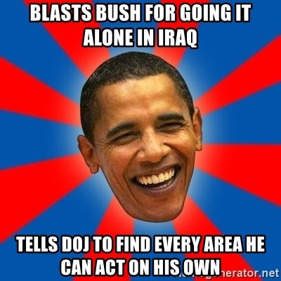 Obama - blasts Bush for going it alone in Iraq tells DOJ to find every area he can act on his own