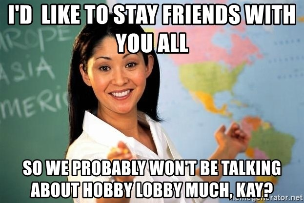 Unhelpful High School Teacher - I'd  like to stay friends with you all so we probably won't be talking about Hobby Lobby much, Kay?