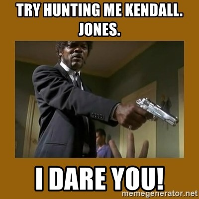 say what one more time - Try hunting me Kendall. Jones.  I dare you!