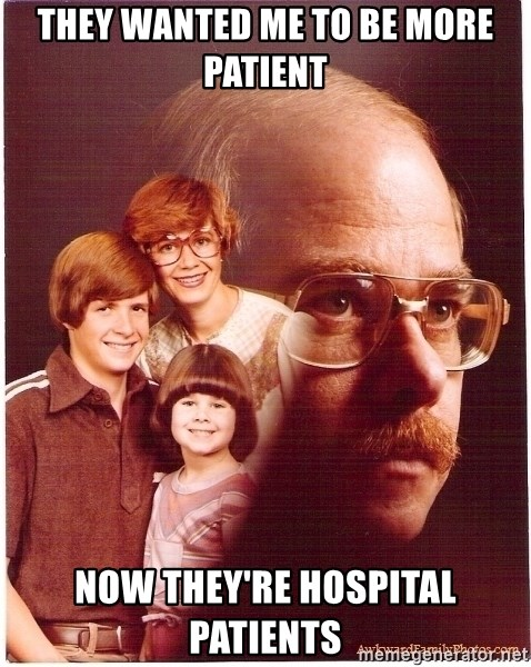Vengeance Dad - they wanted me to be more patient now they're hospital patients