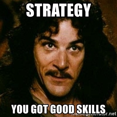 You keep using that word, I don't think it means what you think it means - strategy you got good skills
