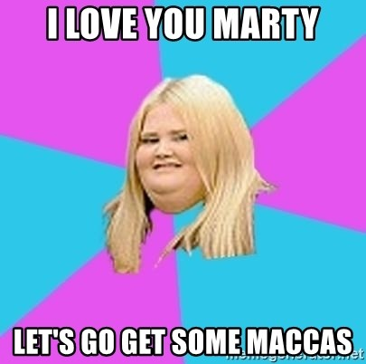 Fat Girl - I love you Marty Let's go get some Maccas