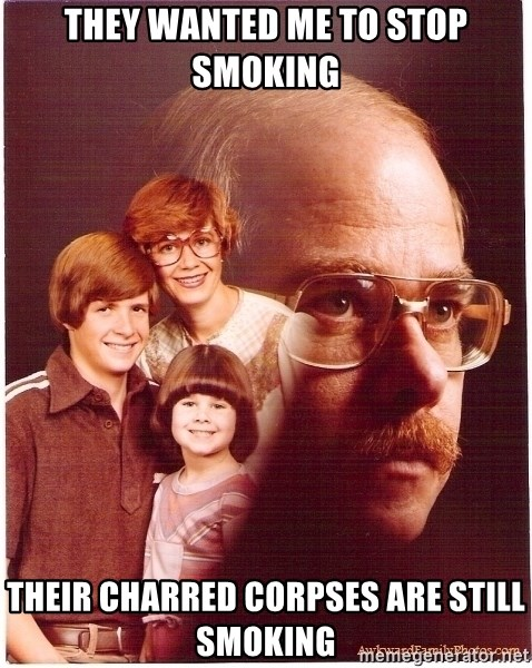 Vengeance Dad - they wanted me to stop smoking their charred corpses are still smoking