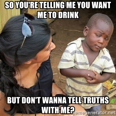 So You're Telling me - so you're telling me you want me to drink but don't wanna tell truths with me?