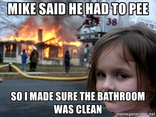 Disaster Girl - mike said he had to pee so I made sure the bathroom was clean