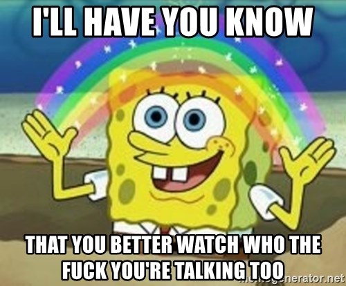 Spongebob - I'll have you know  That you better watch who the fuck you're talking too