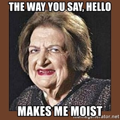 That Makes Me Moist - the way you say, HELLO makes me moist